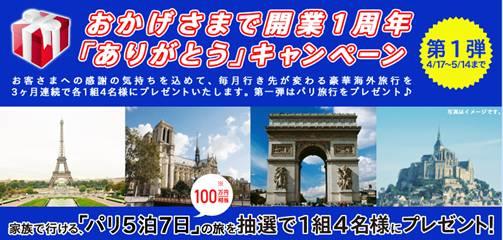 おかげさまで開業一周年 「ありがとう」キャンペーン お客さまへの感謝の気持ちを込めて、毎月行き先が変わる豪華海外旅行を 3ヶ月連続で各1組4名様にプレゼントいたします。第一弾はパリ旅行をプレゼント♪ 家族で行ける、「パリ5泊7日」(100万円相当)の旅を抽選で1組4名様にプレゼント!